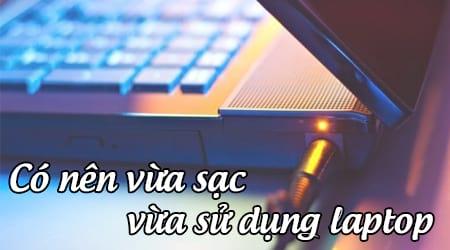 Có nên vừa sạc vừa dùng Laptop không?
